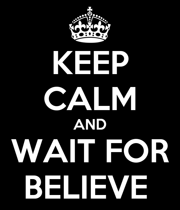 KEEP CALM AND WAIT FOR BELIEVE
