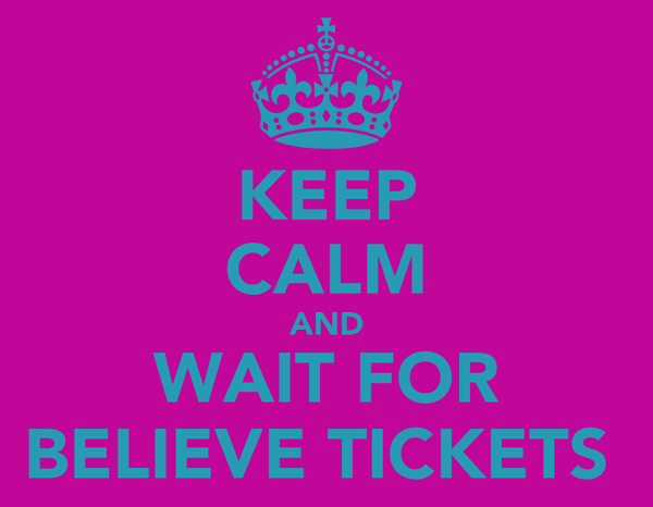 KEEP CALM AND WAIT FOR BELIEVE TICKETS