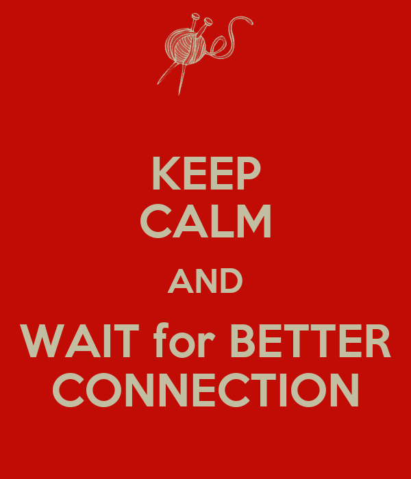 KEEP CALM AND WAIT for BETTER CONNECTION
