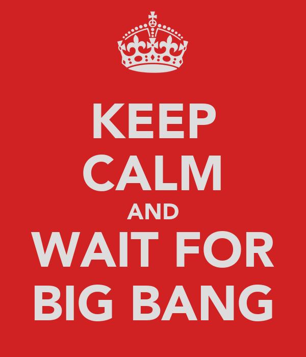 KEEP CALM AND WAIT FOR BIG BANG
