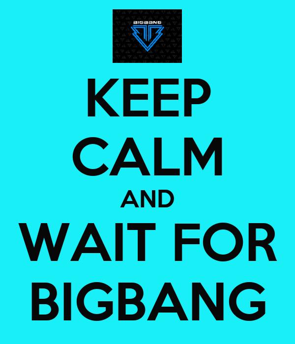 KEEP CALM AND WAIT FOR BIGBANG