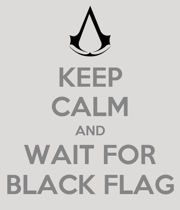 KEEP CALM AND WAIT FOR BLACK FLAG
