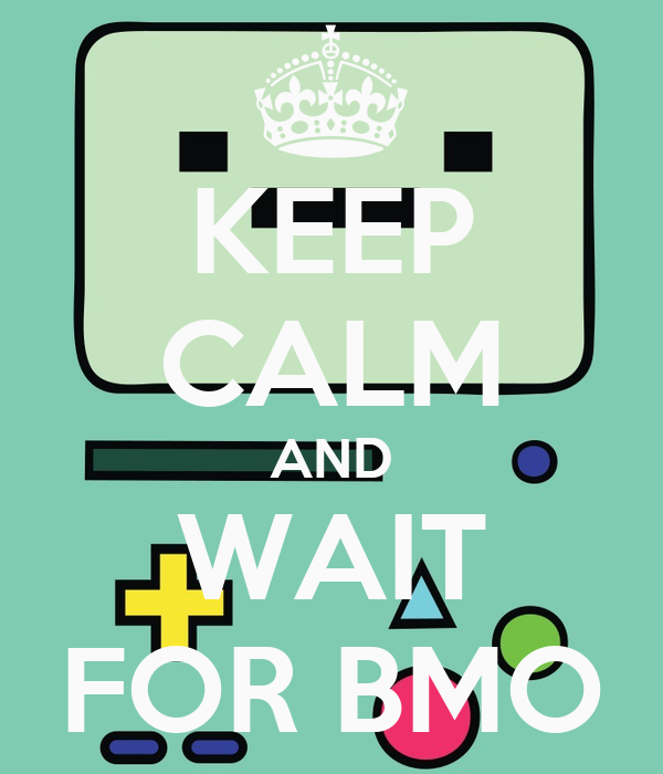 KEEP CALM AND WAIT FOR BMO