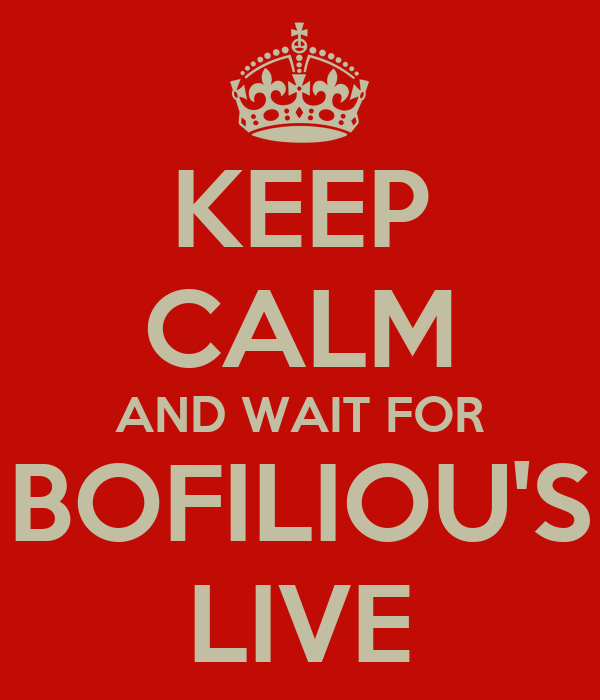 KEEP CALM AND WAIT FOR BOFILIOU'S LIVE
