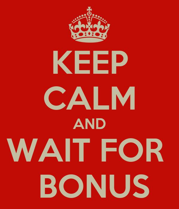 KEEP CALM AND WAIT FOR   BONUS