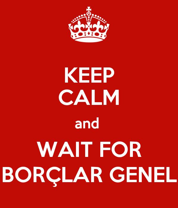 KEEP CALM and  WAIT FOR BORÇLAR GENEL