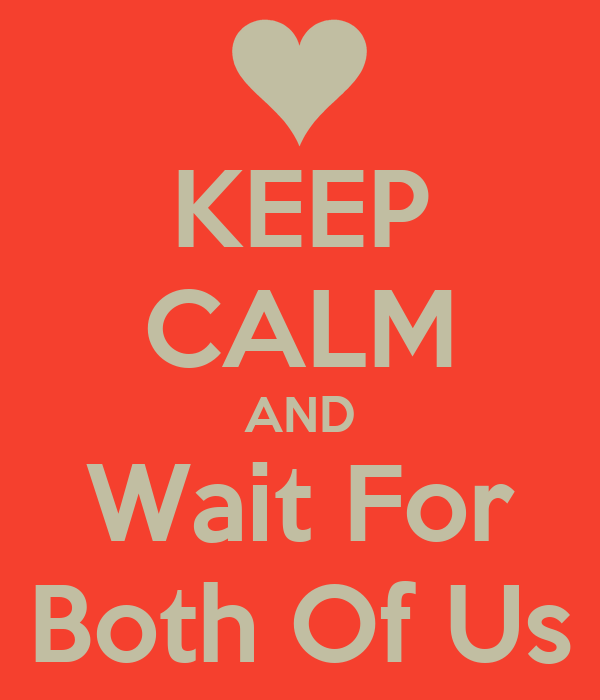 KEEP CALM AND Wait For Both Of Us