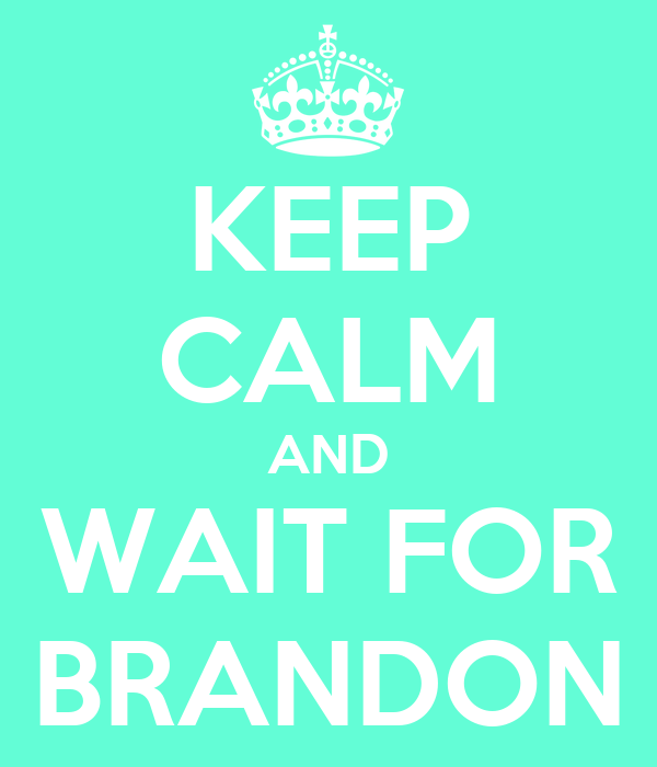 KEEP CALM AND WAIT FOR BRANDON