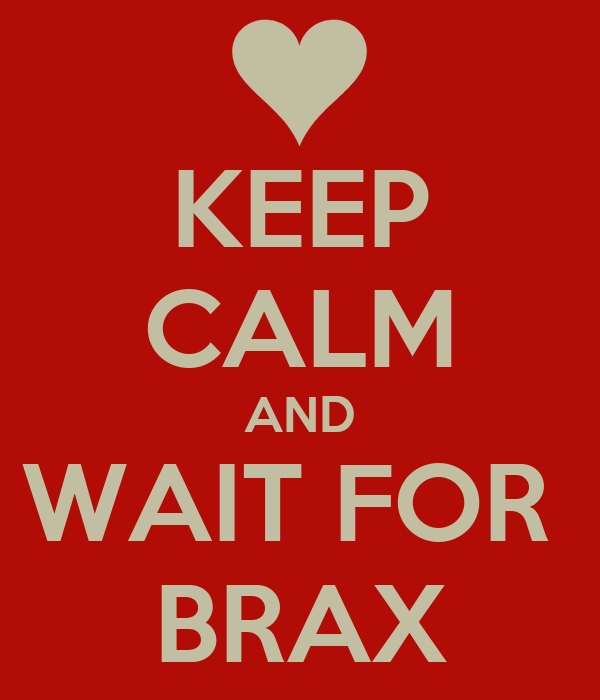 KEEP CALM AND WAIT FOR  BRAX