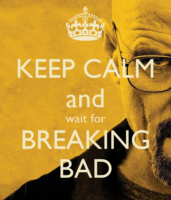 KEEP CALM and wait for BREAKING BAD