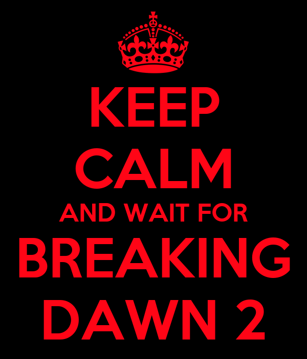 KEEP CALM AND WAIT FOR BREAKING DAWN 2