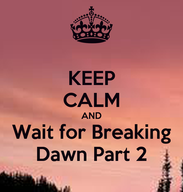 KEEP CALM AND Wait for Breaking Dawn Part 2