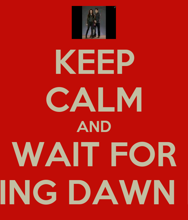 KEEP CALM AND WAIT FOR BREAKING DAWN PART II