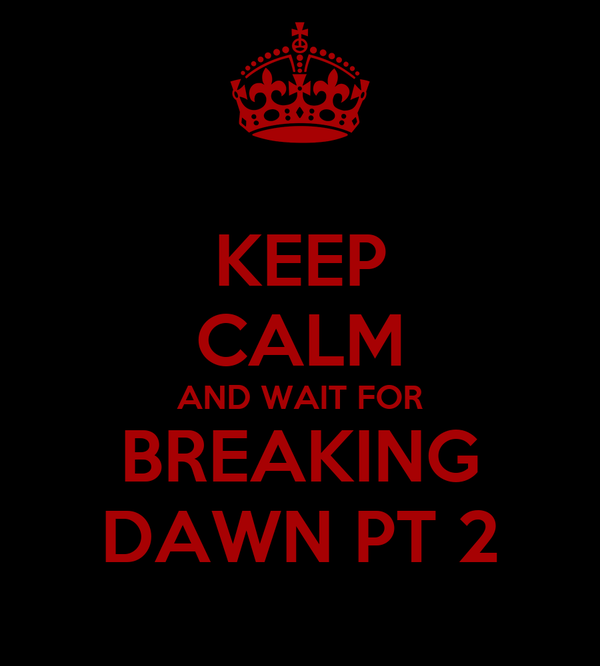 KEEP CALM AND WAIT FOR BREAKING DAWN PT 2