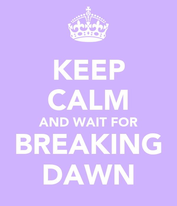KEEP CALM AND WAIT FOR BREAKING DAWN