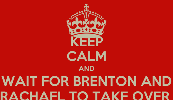 KEEP CALM AND WAIT FOR BRENTON AND RACHAEL TO TAKE OVER