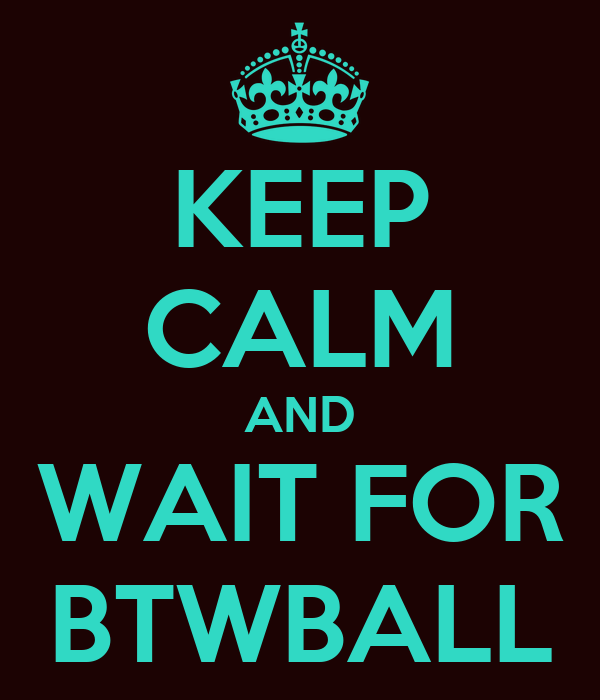 KEEP CALM AND WAIT FOR BTWBALL