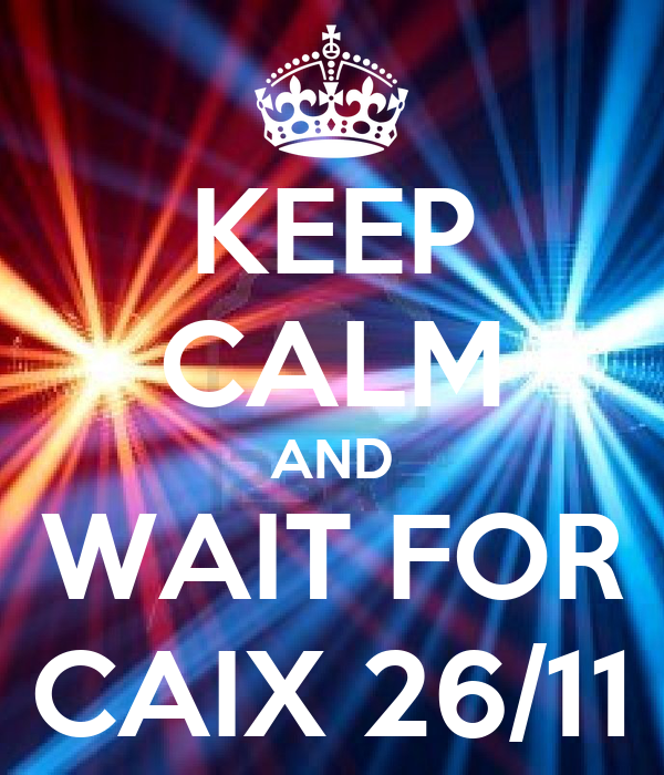 KEEP CALM AND WAIT FOR CAIX 26/11