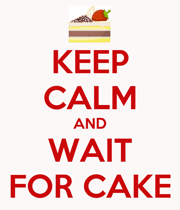 KEEP CALM AND WAIT FOR CAKE