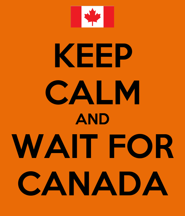 KEEP CALM AND WAIT FOR CANADA
