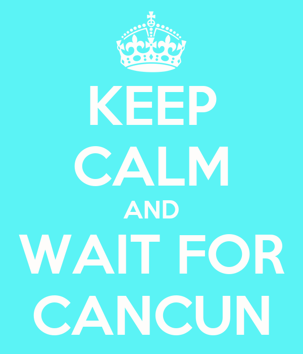 KEEP CALM AND WAIT FOR CANCUN