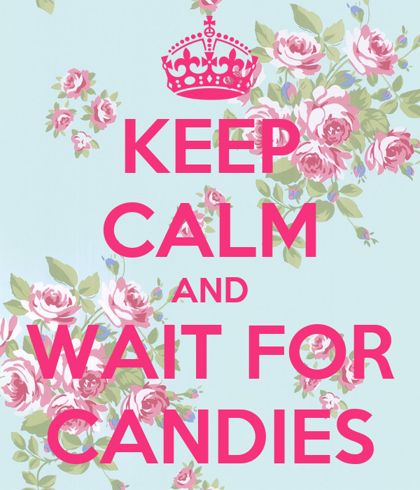 KEEP CALM AND WAIT FOR CANDIES