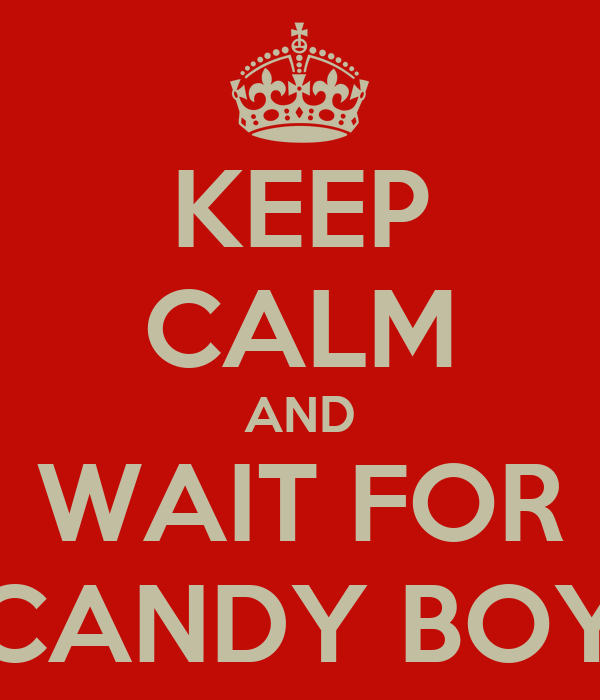 KEEP CALM AND WAIT FOR CANDY BOY