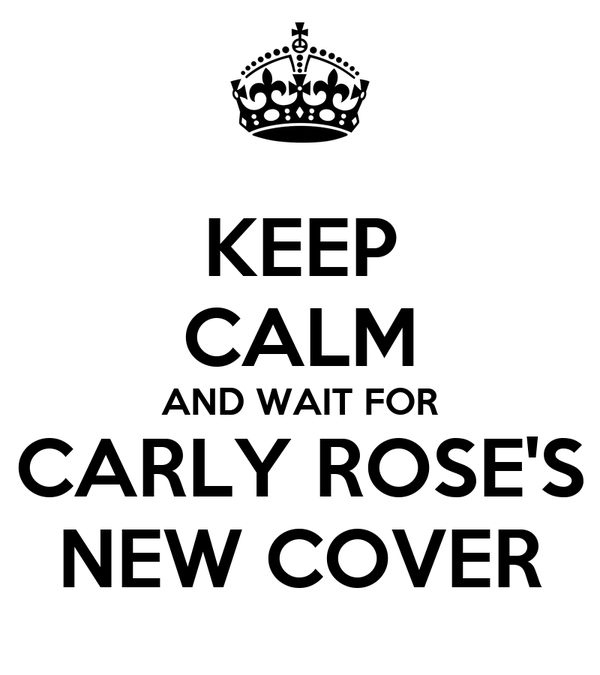 KEEP CALM AND WAIT FOR CARLY ROSE'S NEW COVER