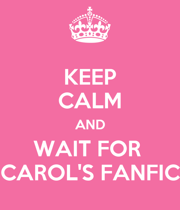 KEEP CALM AND WAIT FOR  CAROL'S FANFIC