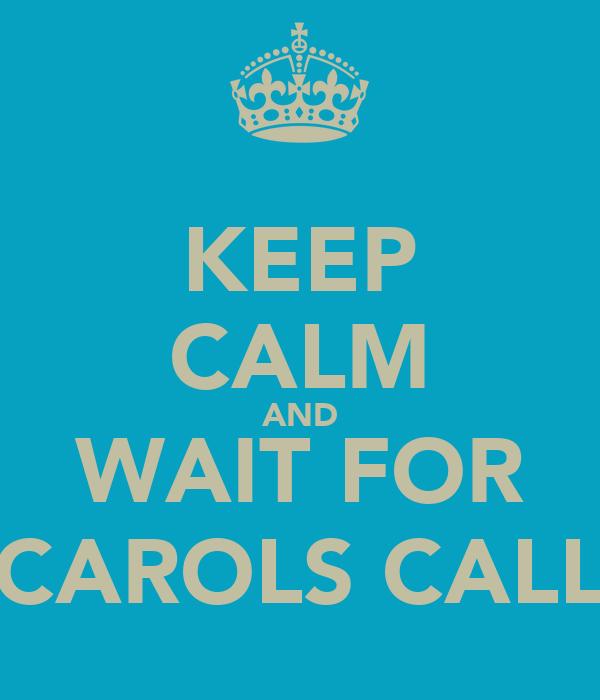KEEP CALM AND WAIT FOR CAROLS CALL
