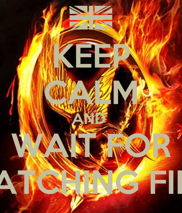 KEEP CALM AND  WAIT FOR CATCHING FIRE