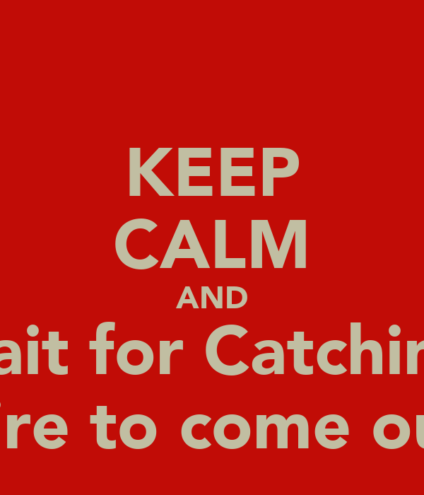 KEEP CALM AND Wait for Catching  Fire to come out