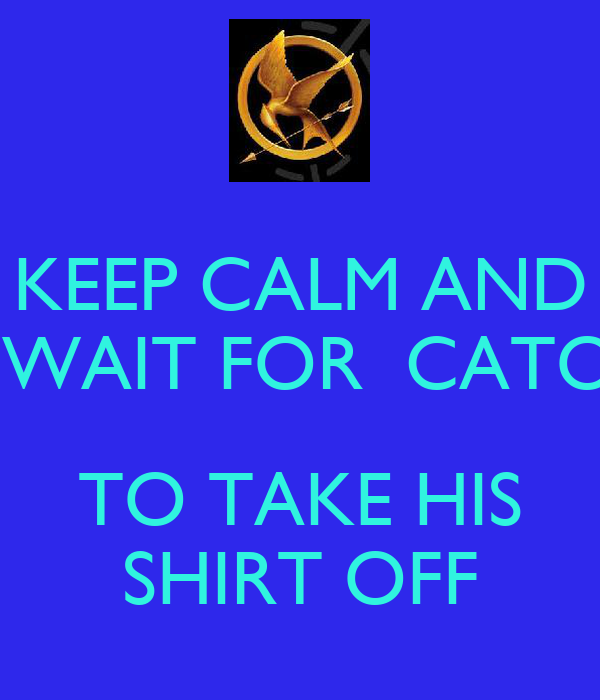 KEEP CALM AND  WAIT FOR  CATO  TO TAKE HIS SHIRT OFF