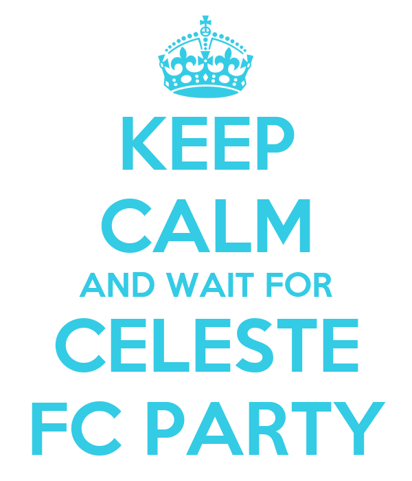 KEEP CALM AND WAIT FOR CELESTE FC PARTY