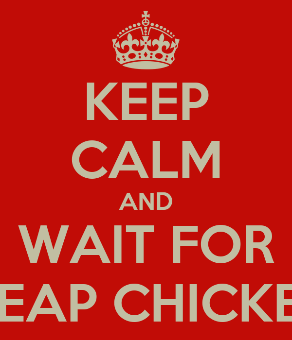 KEEP CALM AND WAIT FOR CHEAP CHICKENS
