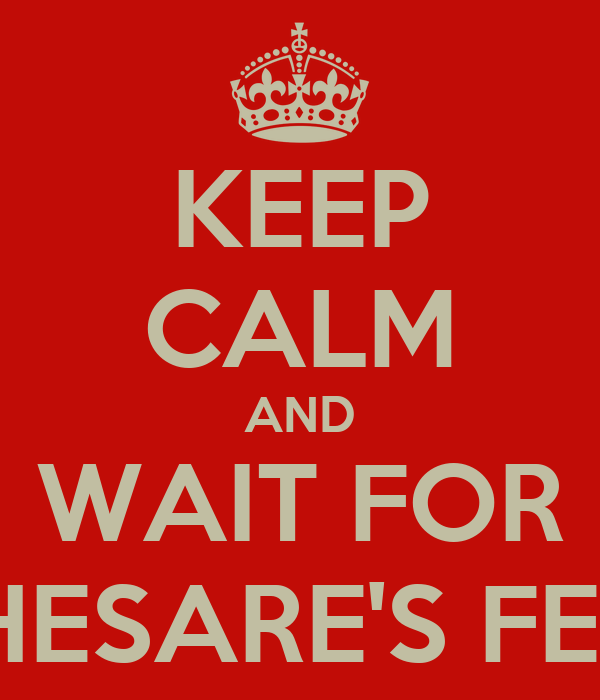 KEEP CALM AND WAIT FOR CHESARE'S FEST