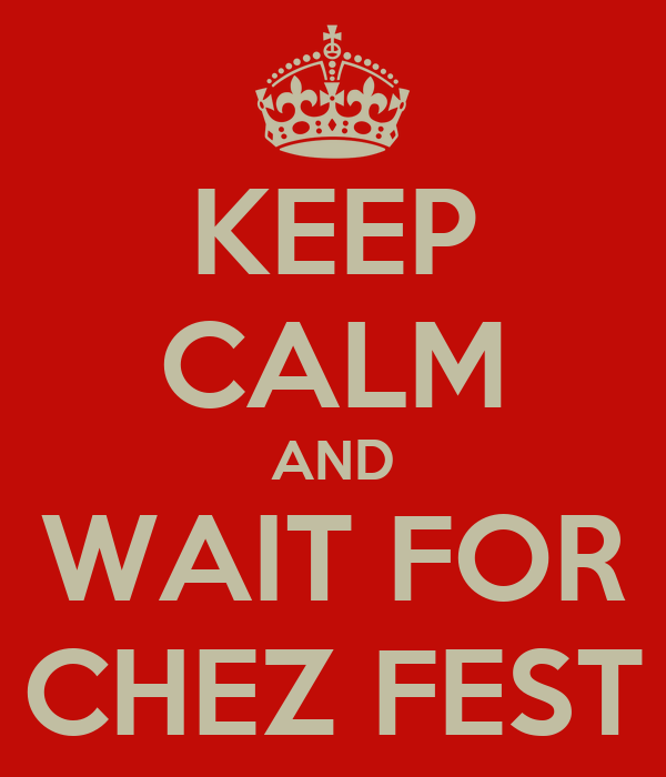 KEEP CALM AND WAIT FOR CHEZ FEST