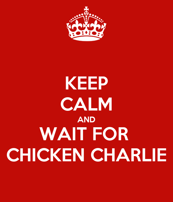 KEEP CALM AND WAIT FOR  CHICKEN CHARLIE
