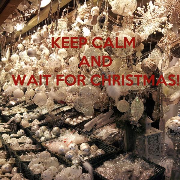 KEEP CALM  AND WAIT FOR CHRISTMAS!