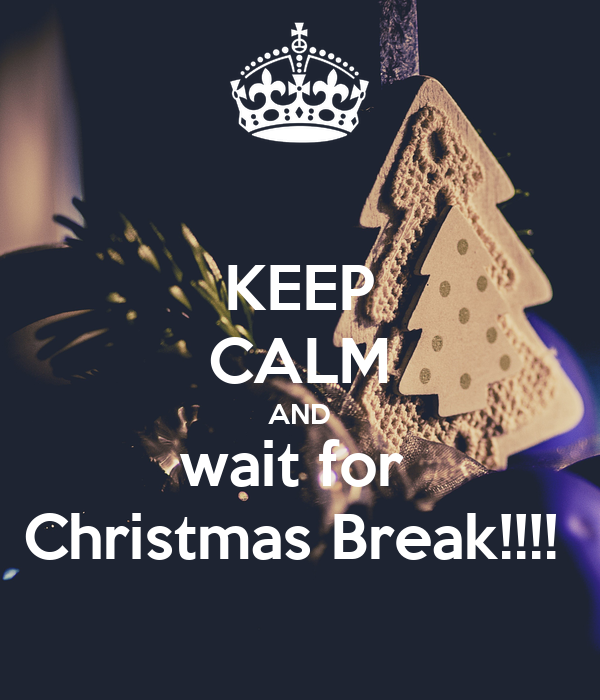 KEEP CALM AND wait for  Christmas Break!!!!