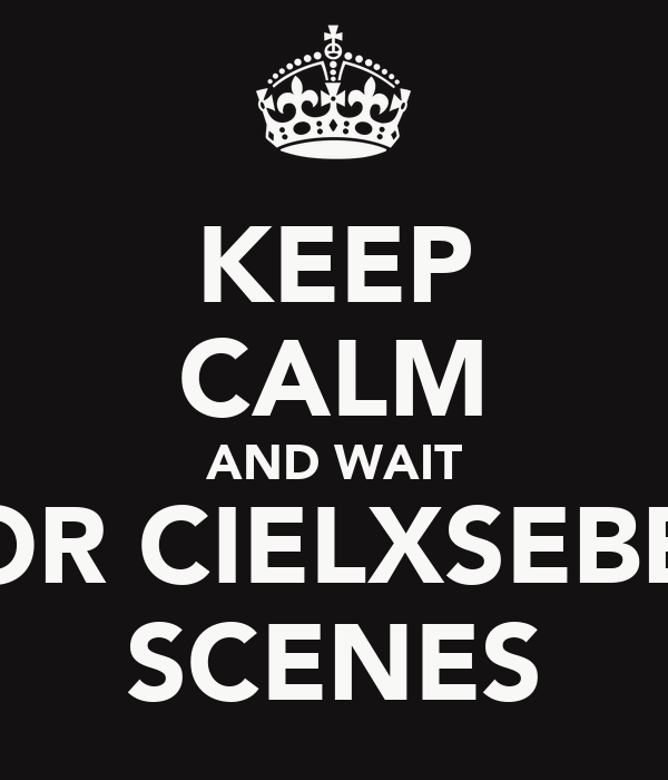 KEEP CALM AND WAIT FOR CIELXSEBBY SCENES