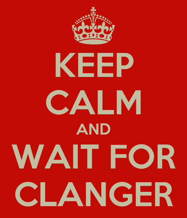 KEEP CALM AND WAIT FOR CLANGER