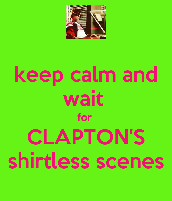 keep calm and wait  for  CLAPTON'S shirtless scenes
