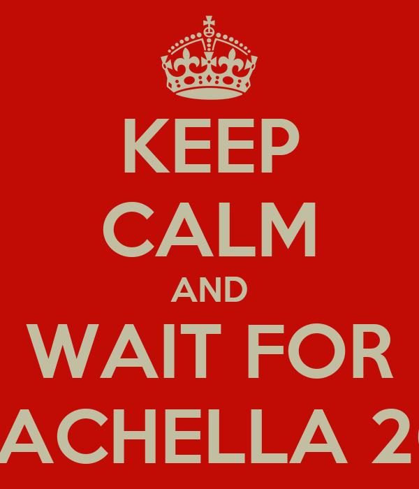 KEEP CALM AND WAIT FOR COACHELLA 2015