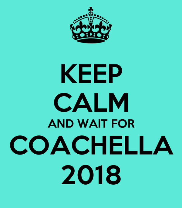 KEEP CALM AND WAIT FOR COACHELLA 2018