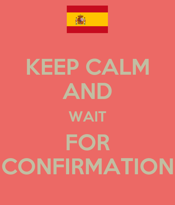 KEEP CALM AND WAIT FOR CONFIRMATION