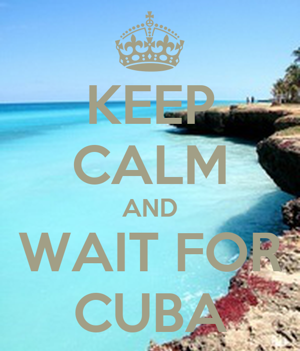 KEEP CALM AND WAIT FOR CUBA