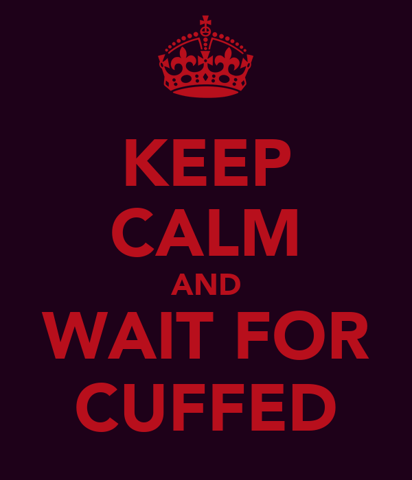 KEEP CALM AND WAIT FOR CUFFED