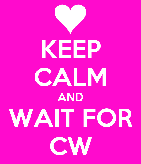 KEEP CALM AND WAIT FOR CW