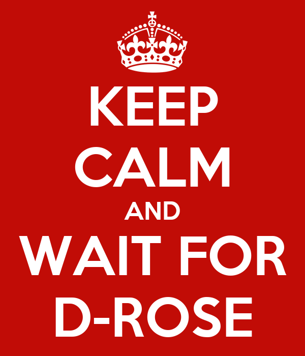 KEEP CALM AND WAIT FOR D-ROSE